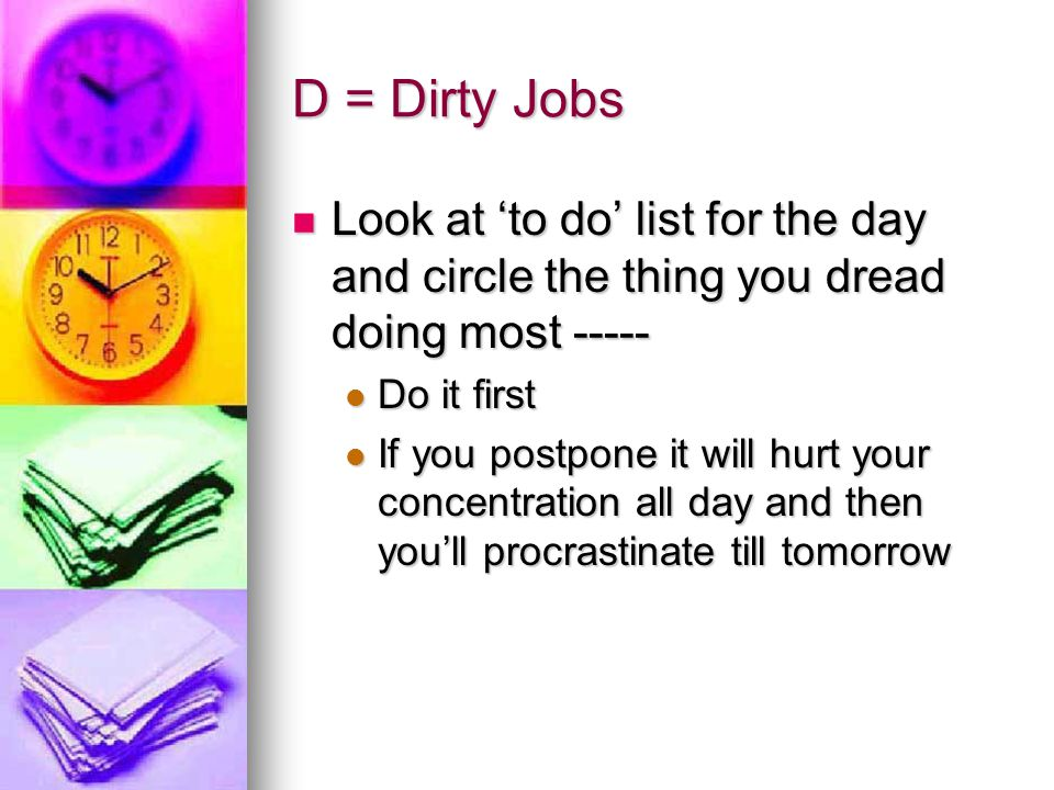 D = Dirty Jobs Look at 'to do' list for the day and circle the thing you dread doing most ----- Do it first.