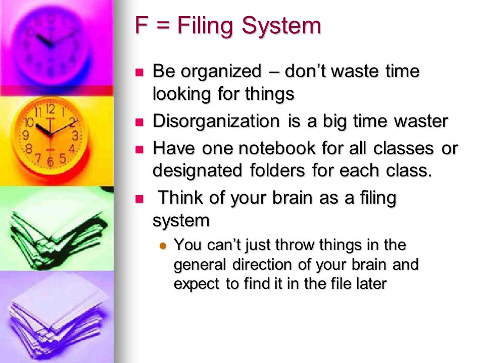 F = Filing System Be organized – don't waste time looking for things