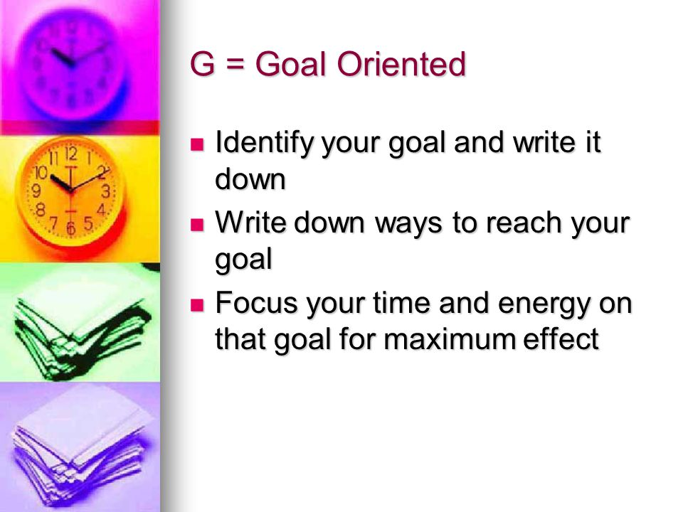 G = Goal Oriented Identify your goal and write it down