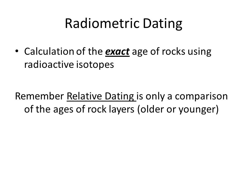 Radiometric Dating Calculation of the exact age of rocks using radioactive isotopes.
