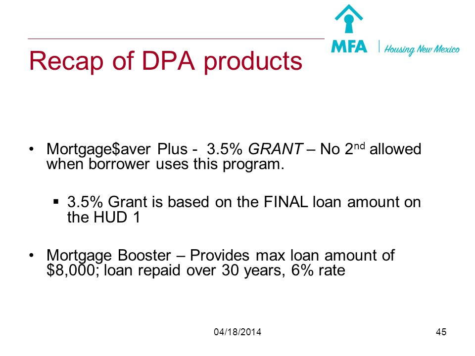 Recap of DPA products Mortgage$aver Plus - 3.5% GRANT – No 2nd allowed when borrower uses this program.