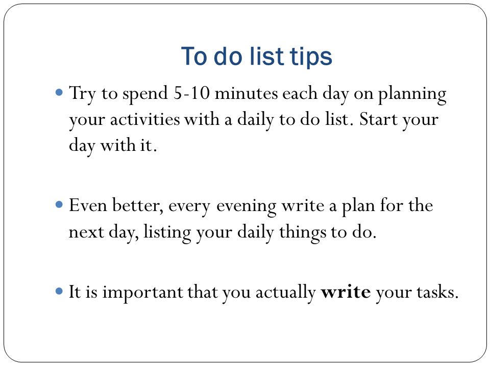 To do list tips Try to spend 5-10 minutes each day on planning your activities with a daily to do list. Start your day with it.