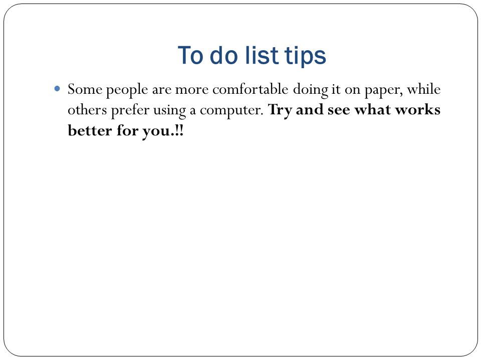 To do list tips Some people are more comfortable doing it on paper, while others prefer using a computer.