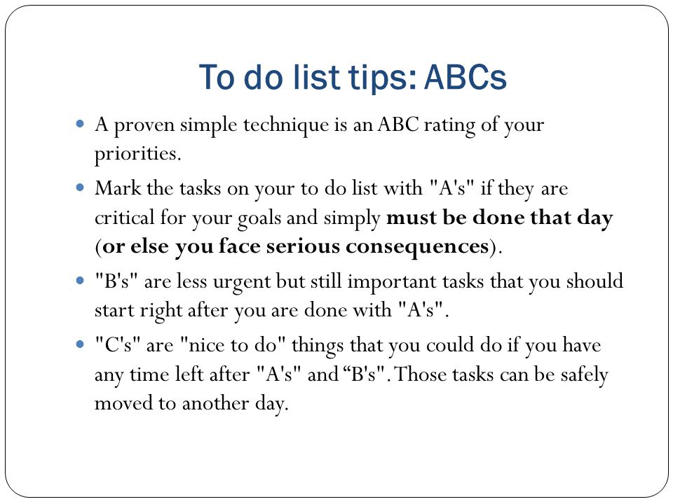 To do list tips: ABCs A proven simple technique is an ABC rating of your priorities.