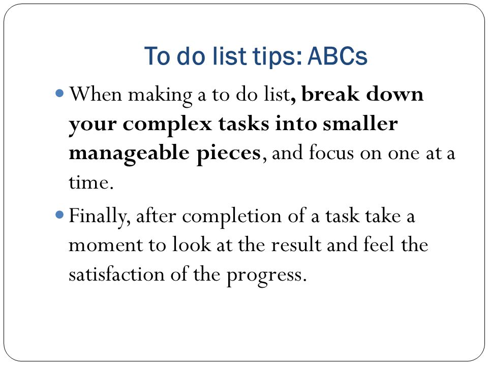 To do list tips: ABCs When making a to do list, break down your complex tasks into smaller manageable pieces, and focus on one at a time.