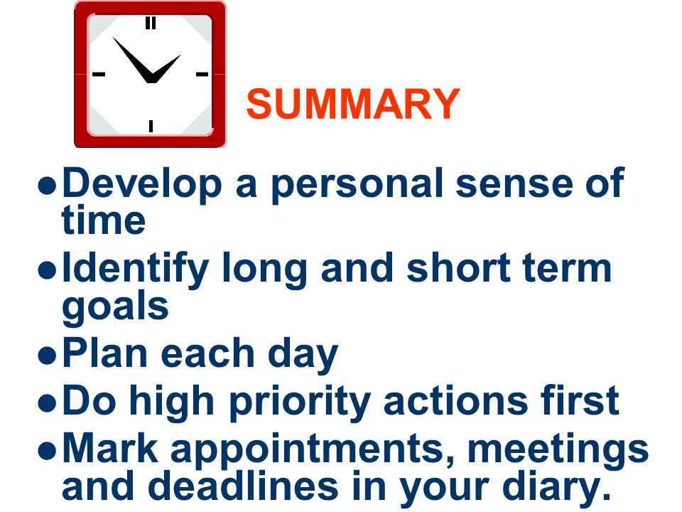 SUMMARY Develop a personal sense of time. Identify long and short term goals. Plan each day. Do high priority actions first.