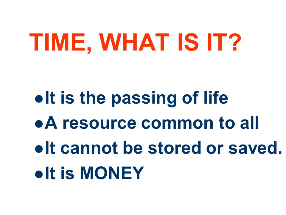 TIME, WHAT IS IT It is the passing of life A resource common to all