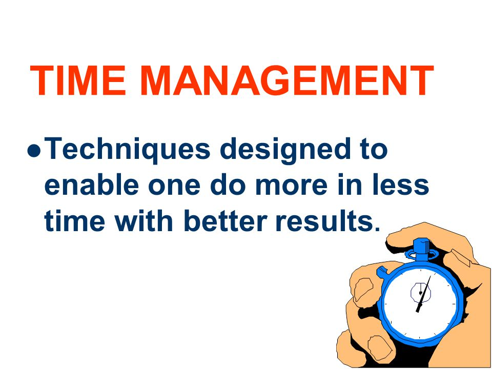 TIME MANAGEMENT Techniques designed to enable one do more in less time with better results.
