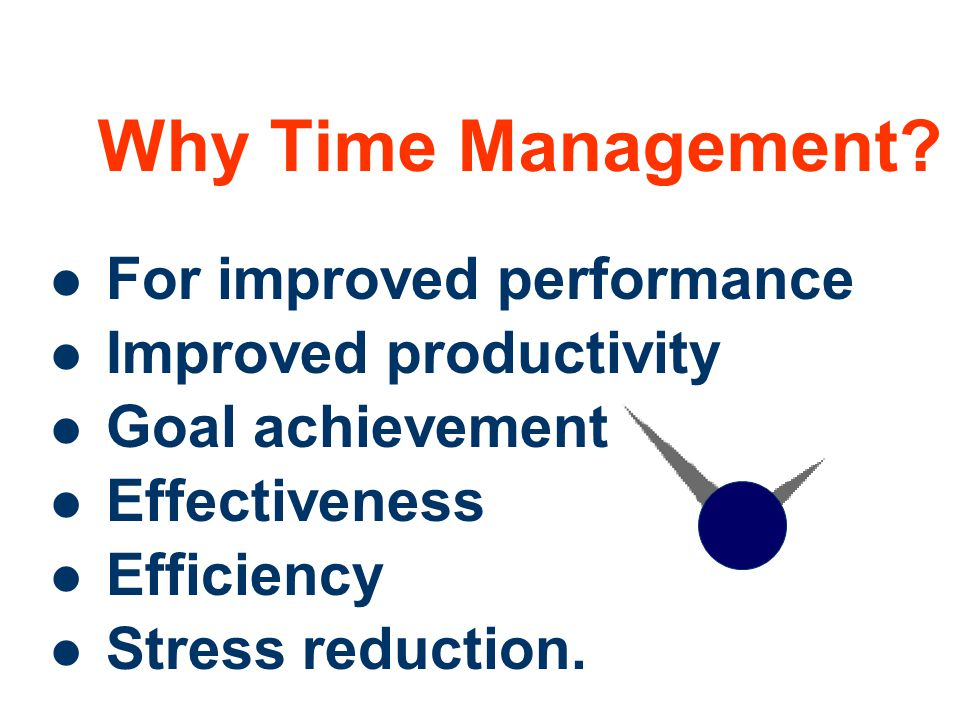 Why Time Management For improved performance Improved productivity