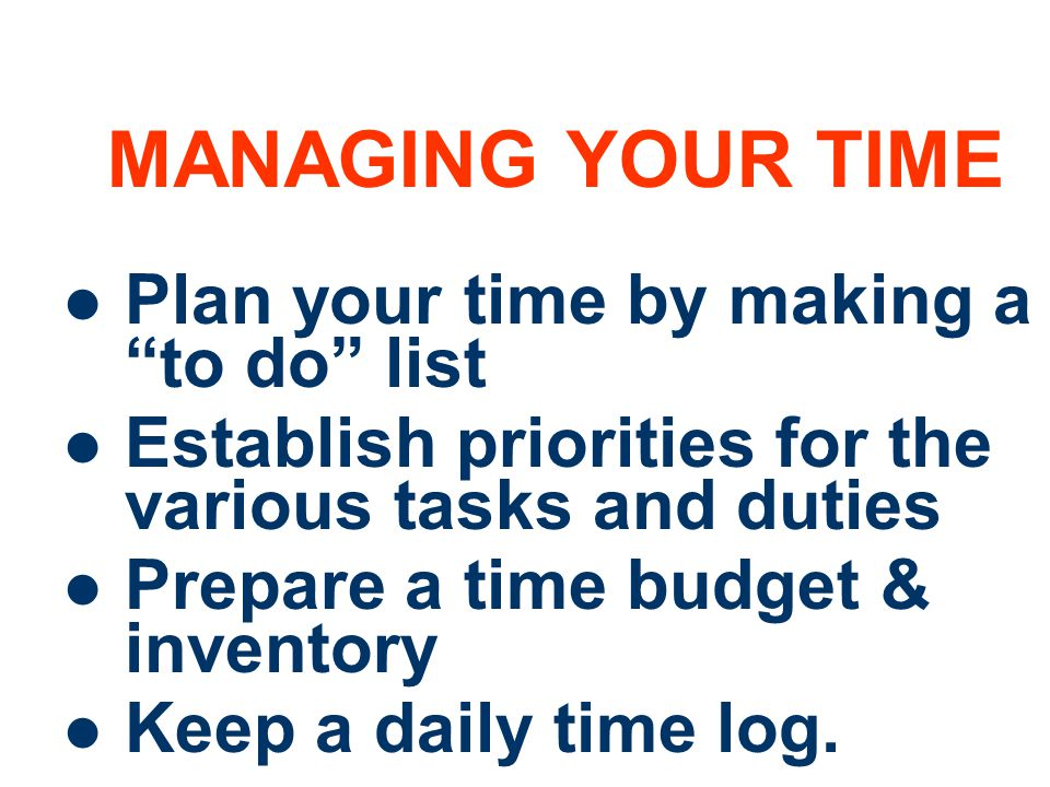 MANAGING YOUR TIME Plan your time by making a to do list