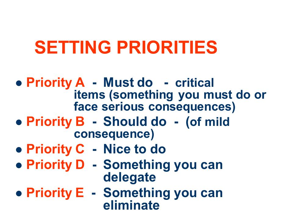 SETTING PRIORITIES Priority A - Must do - critical items (something you must do or face serious consequences)