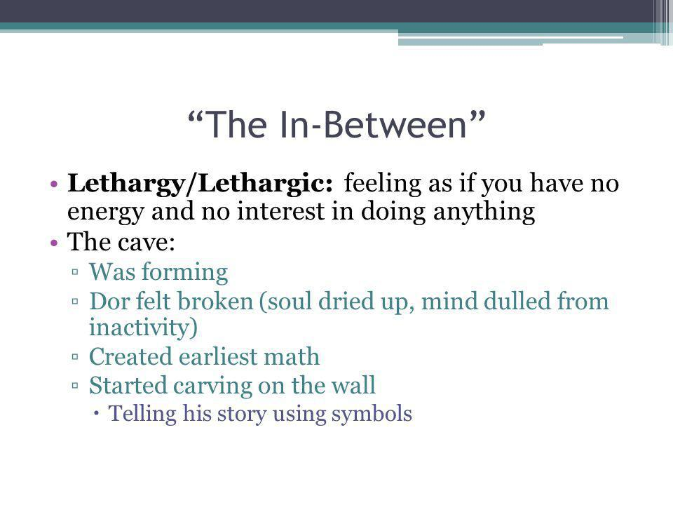 The In-Between Lethargy/Lethargic: feeling as if you have no energy and no interest in doing anything.