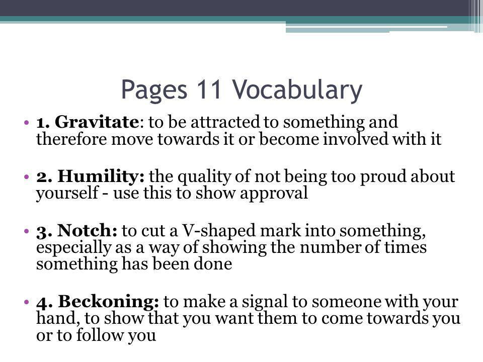 Pages 11 Vocabulary 1. Gravitate: to be attracted to something and therefore move towards it or become involved with it.