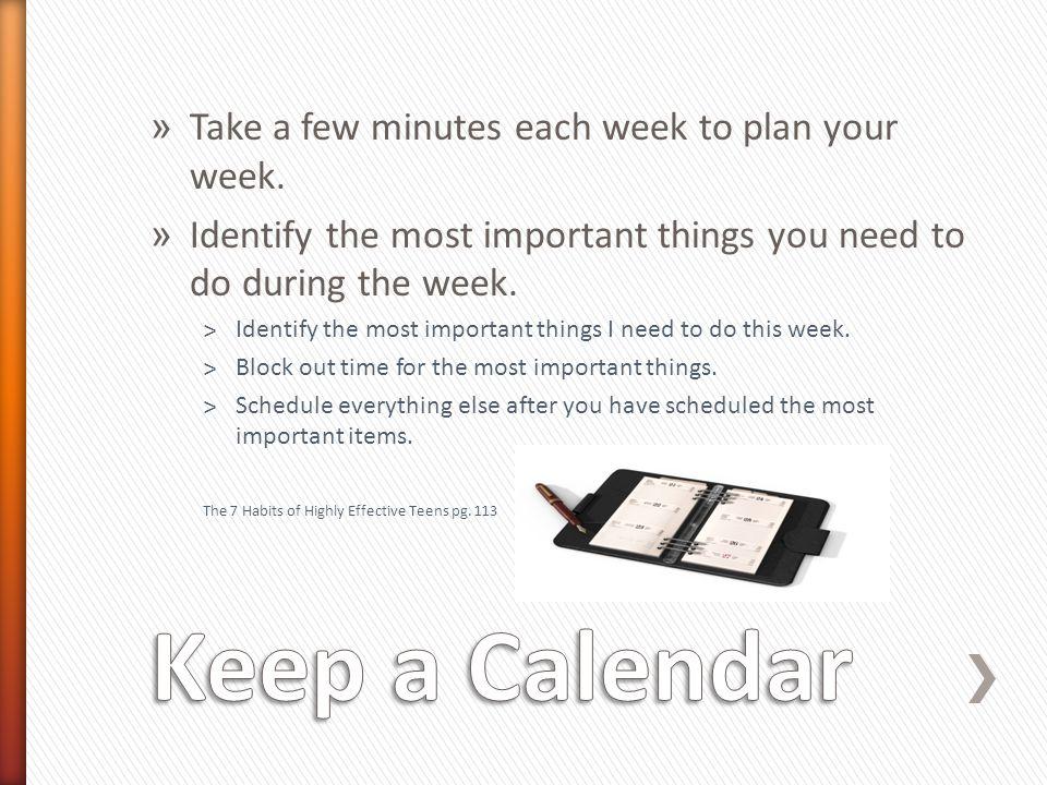 Keep a Calendar Take a few minutes each week to plan your week.