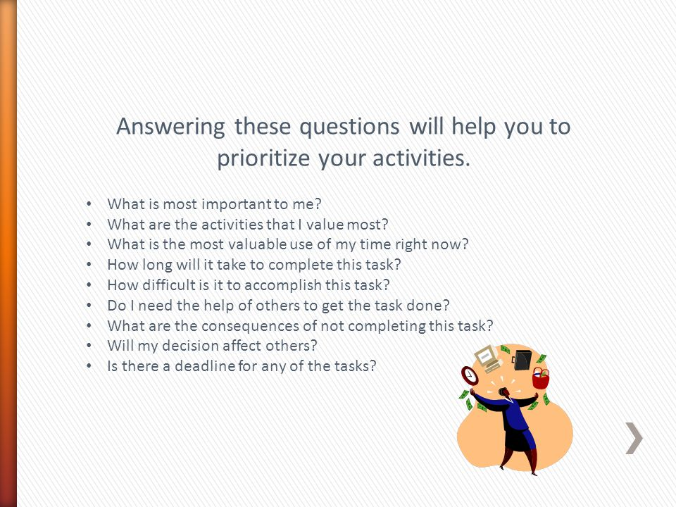 Answering these questions will help you to prioritize your activities.
