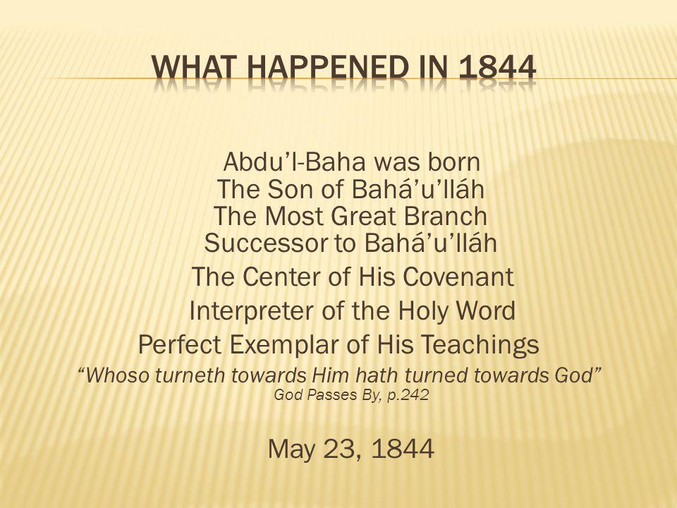 What Happened in 1844 Abdu'l-Baha was born The Son of Bahá'u'lláh The Most Great Branch Successor to Bahá'u'lláh.