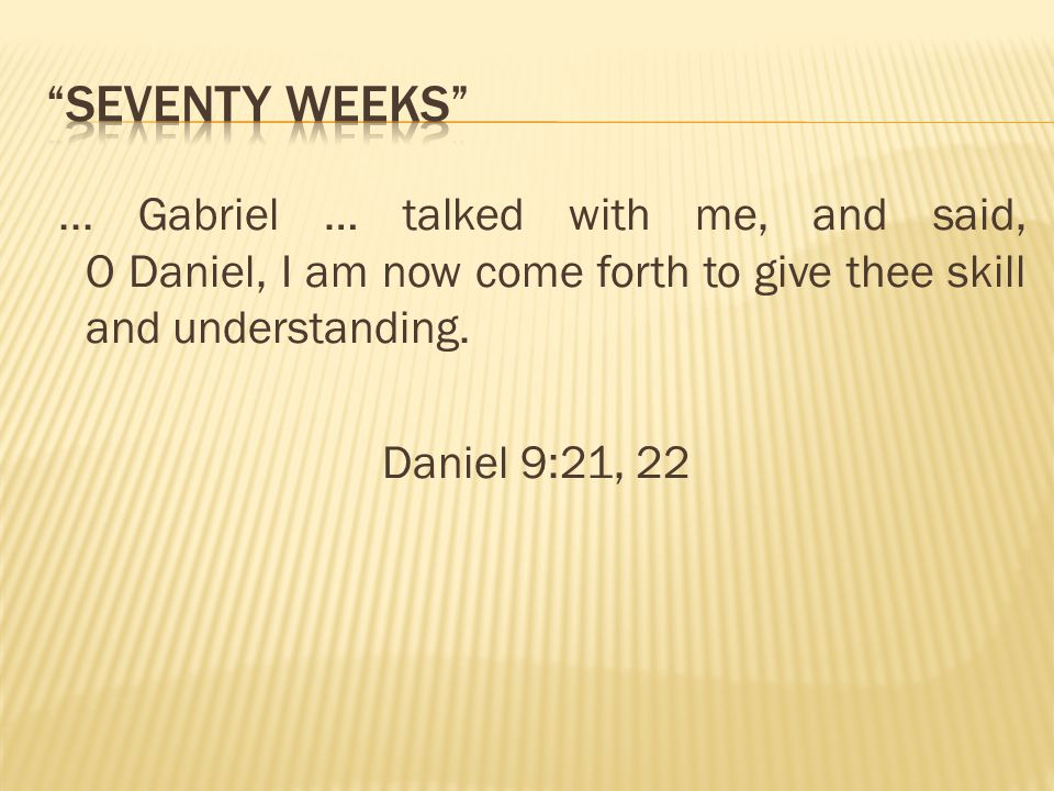 Seventy Weeks ... Gabriel … talked with me, and said, O Daniel, I am now come forth to give thee skill and understanding.