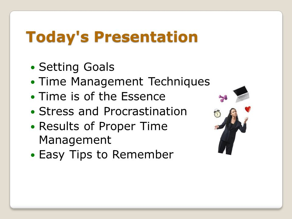 Today s Presentation Setting Goals Time Management Techniques