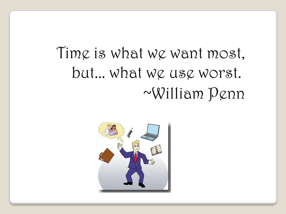 Time is what we want most, but... what we use worst. ~William Penn