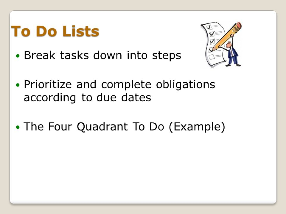 To Do Lists Break tasks down into steps