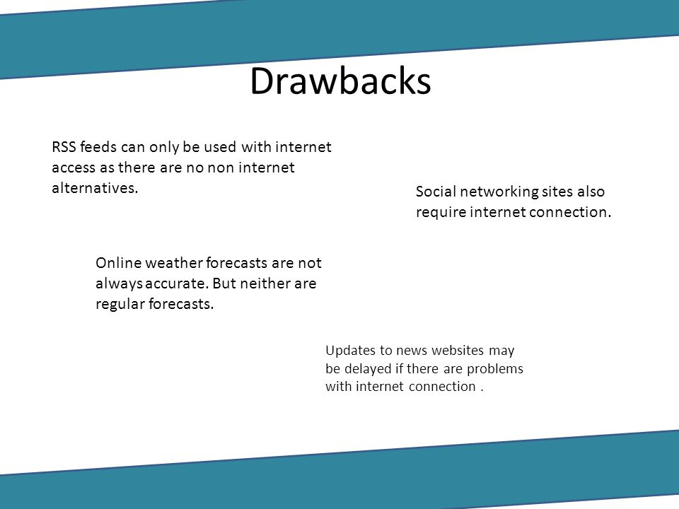 Drawbacks RSS feeds can only be used with internet access as there are no non internet alternatives.