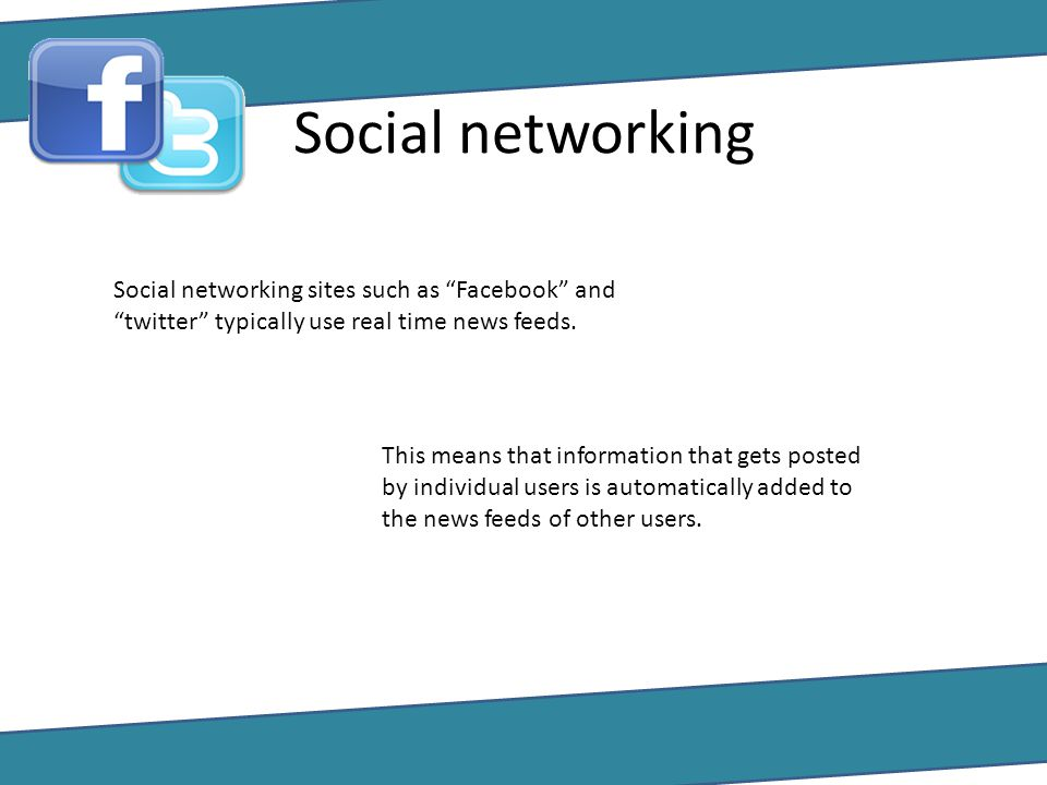 Social networking Social networking sites such as Facebook and twitter typically use real time news feeds.