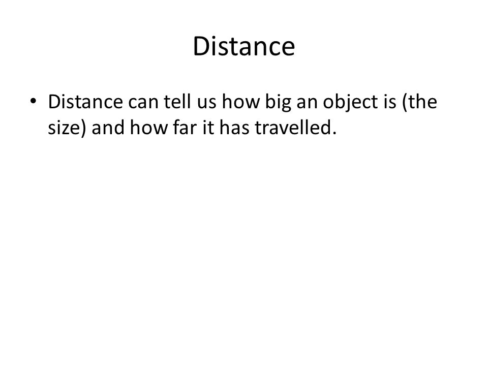 Distance Distance can tell us how big an object is (the size) and how far it has travelled.