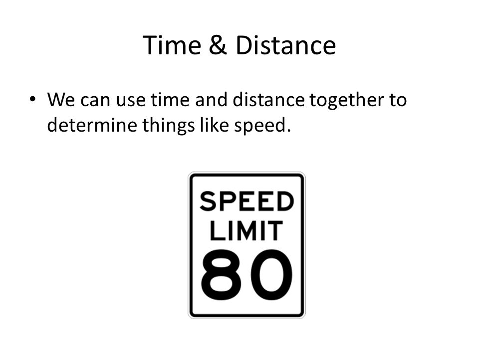 Time & Distance We can use time and distance together to determine things like speed.