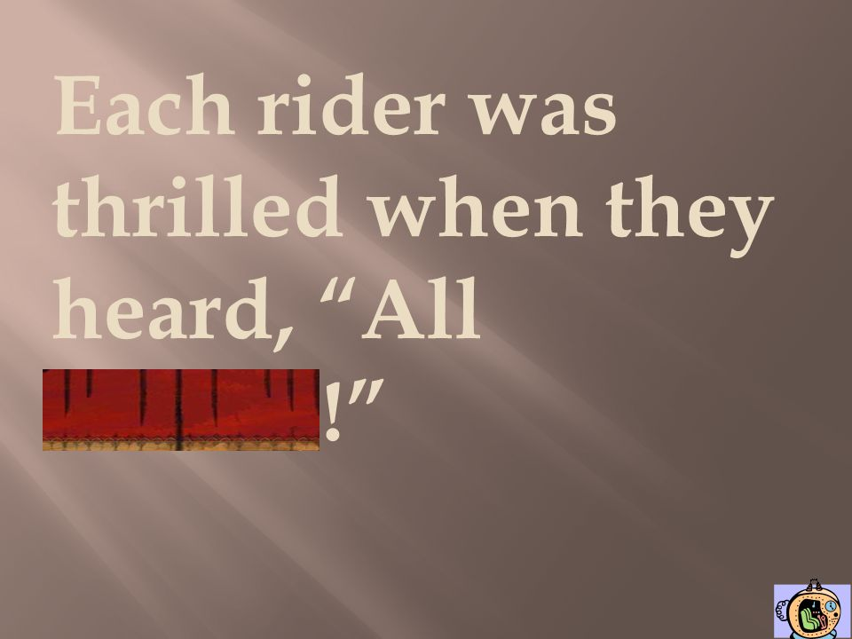 Each rider was thrilled when they heard, All aboard!