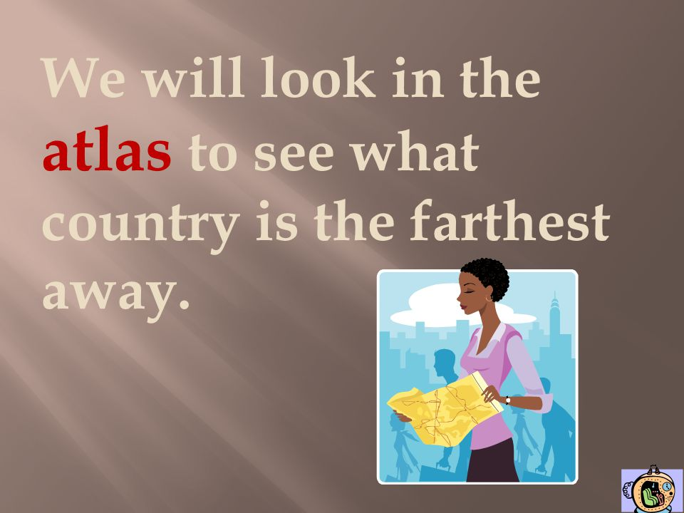 We will look in the atlas to see what country is the farthest away.