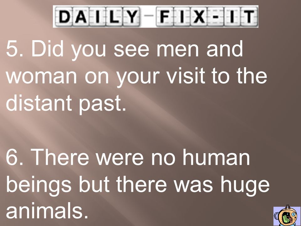 5. Did you see men and woman on your visit to the distant past.