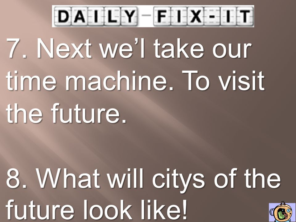 7. Next we'l take our time machine. To visit the future.