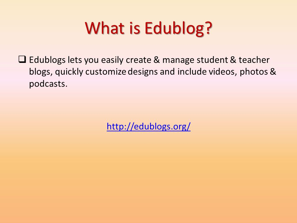 What is Edublog Edublogs lets you easily create & manage student & teacher blogs, quickly customize designs and include videos, photos & podcasts.