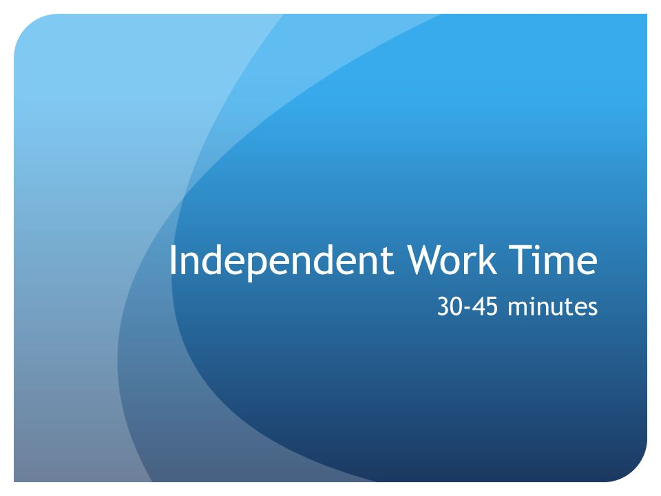 Independent Work Time 30-45 minutes