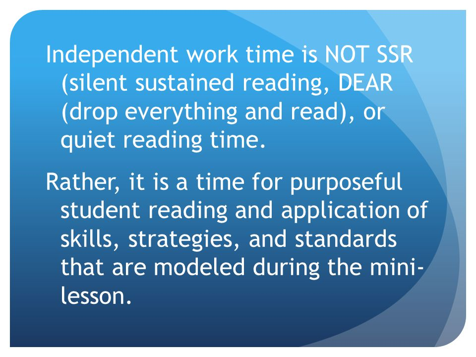 Independent work time is NOT SSR (silent sustained reading, DEAR (drop everything and read), or quiet reading time.