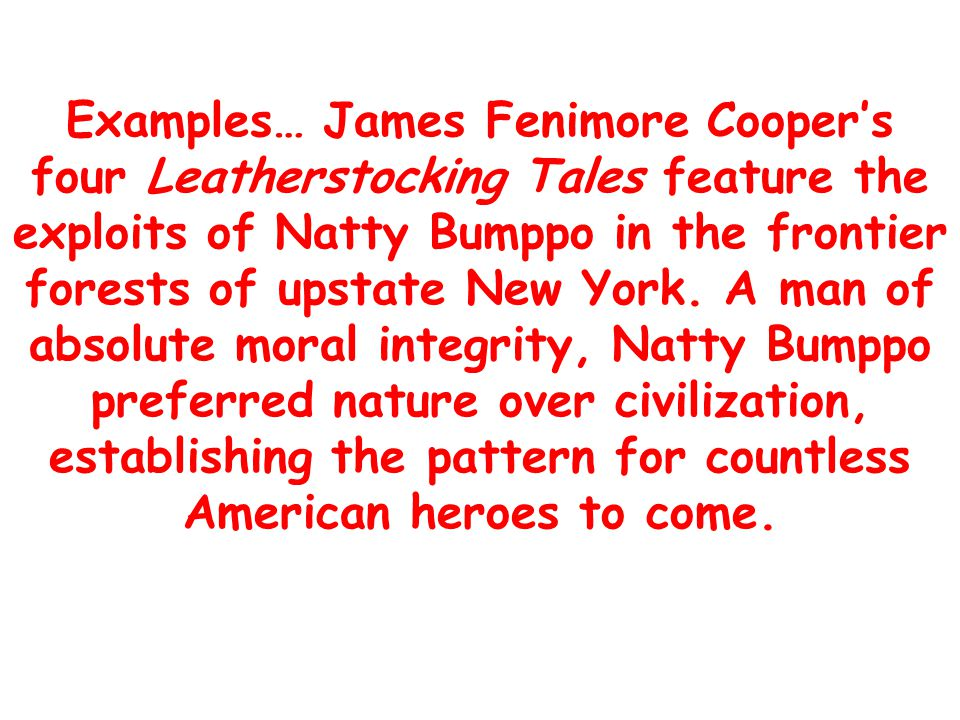 Examples… James Fenimore Cooper's four Leatherstocking Tales feature the exploits of Natty Bumppo in the frontier forests of upstate New York.
