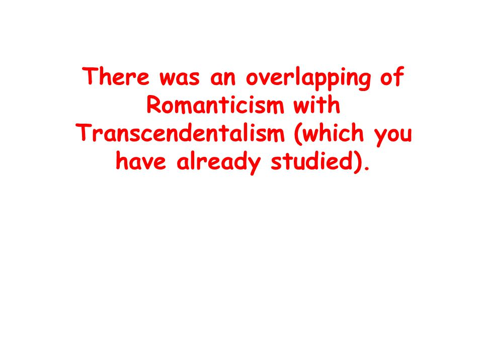 There was an overlapping of Romanticism with Transcendentalism (which you have already studied).