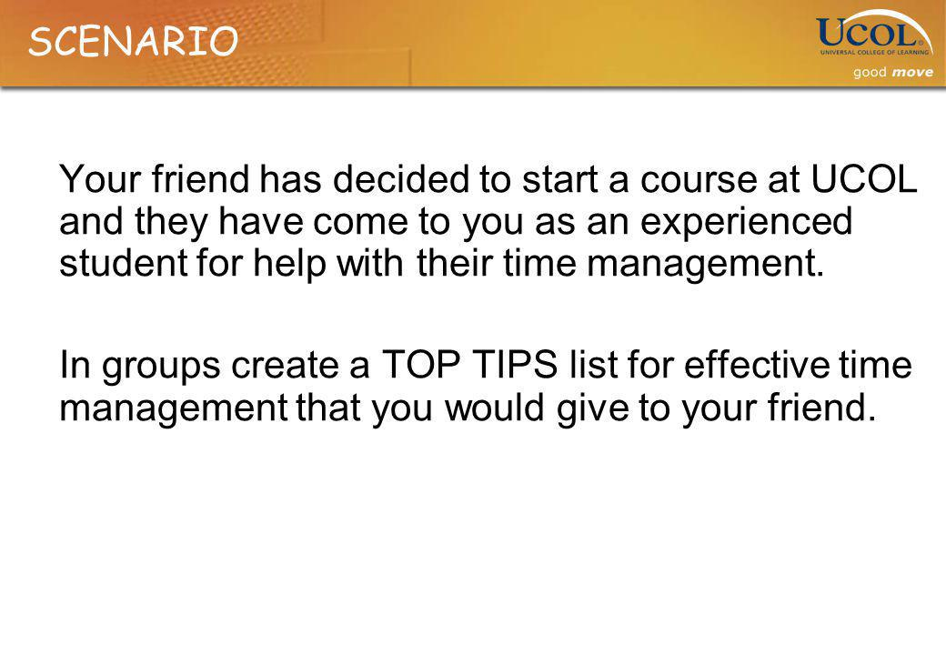 SCENARIO Your friend has decided to start a course at UCOL and they have come to you as an experienced student for help with their time management.