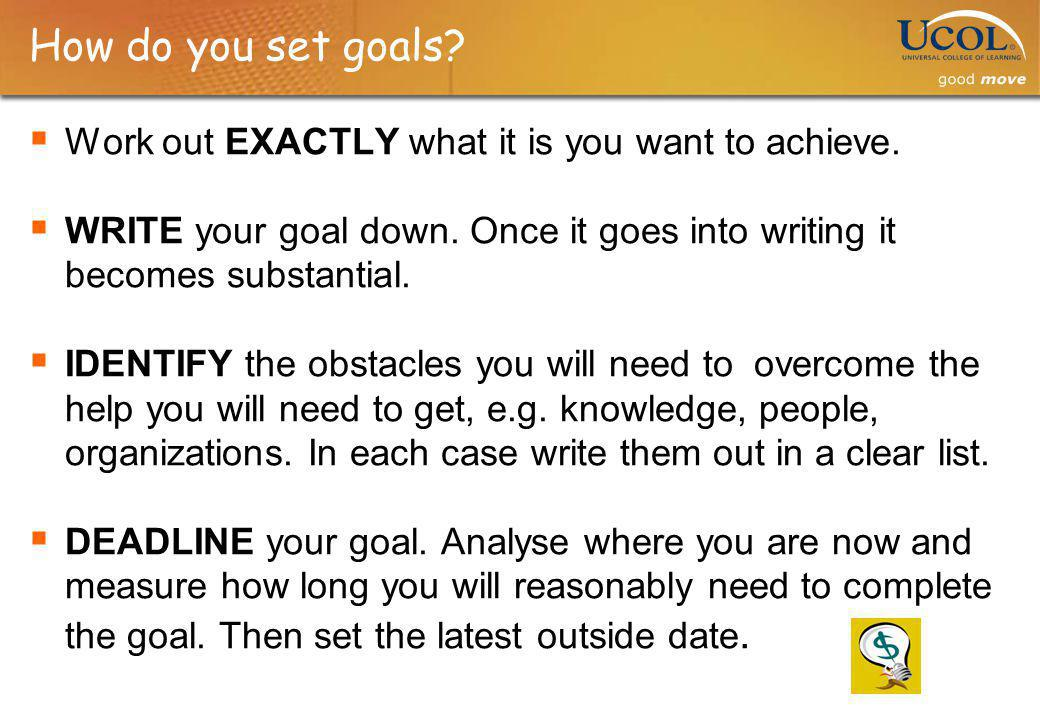 How do you set goals Work out EXACTLY what it is you want to achieve.