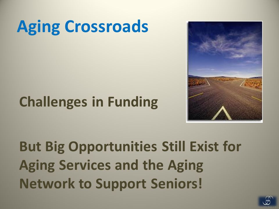 Aging Crossroads Challenges in Funding But Big Opportunities Still Exist for Aging Services and the Aging Network to Support Seniors.