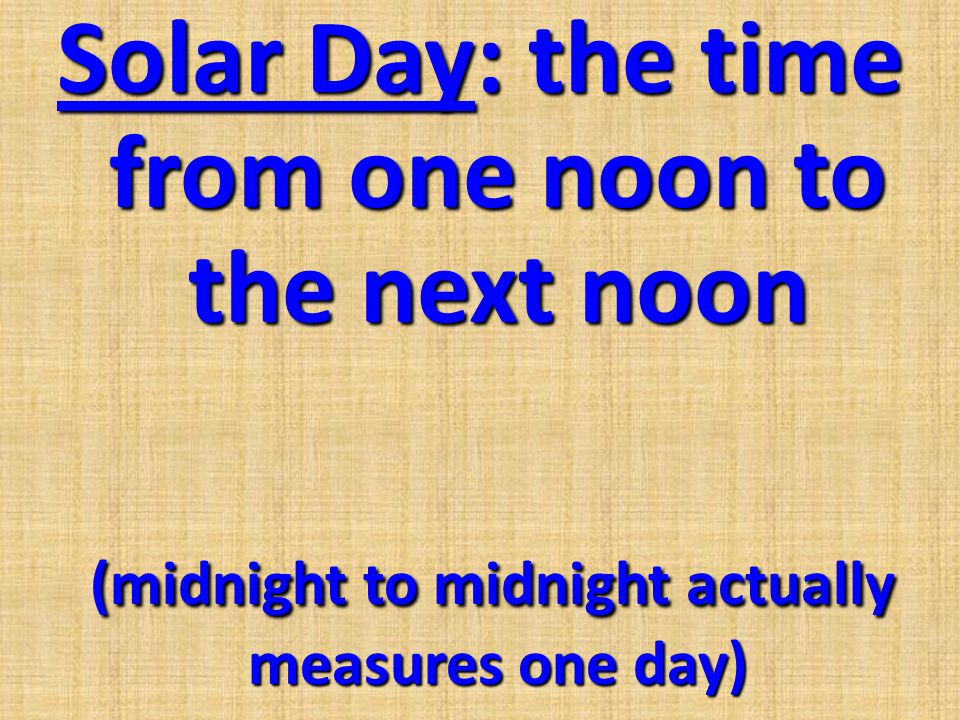 Solar Day: the time from one noon to the next noon (midnight to midnight actually measures one day)
