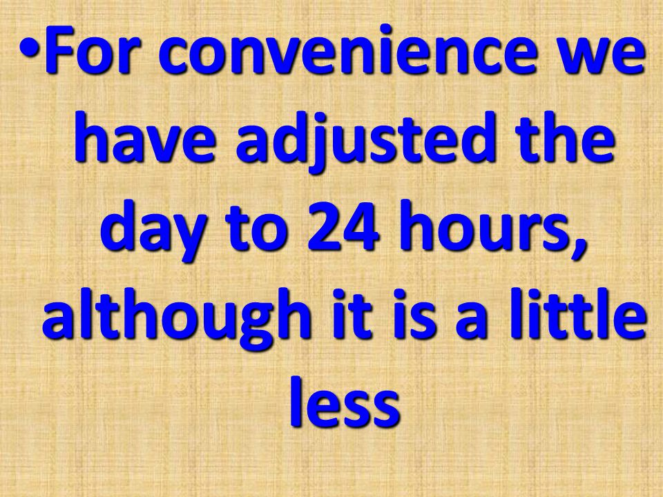For convenience we have adjusted the day to 24 hours, although it is a little less