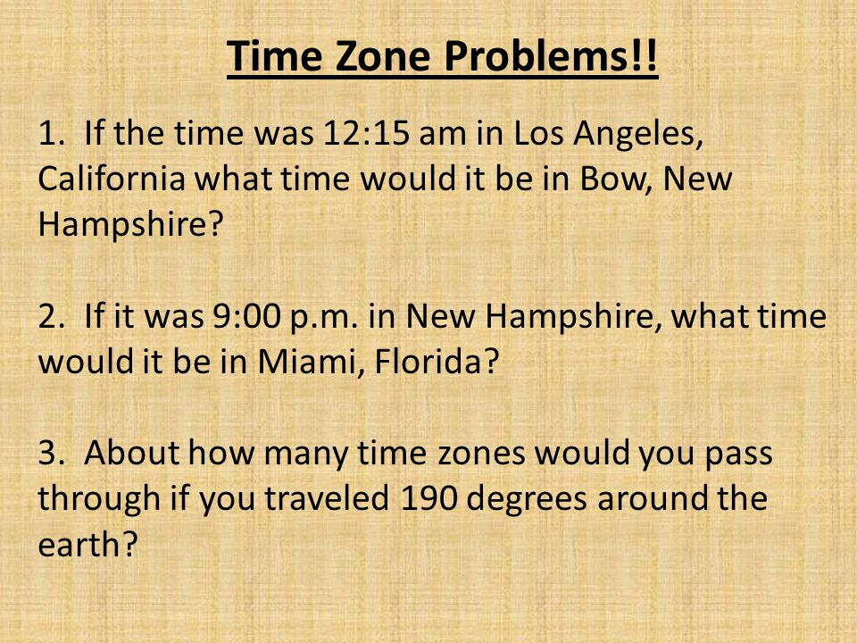 Time Zone Problems!! 1. If the time was 12:15 am in Los Angeles, California what time would it be in Bow, New Hampshire