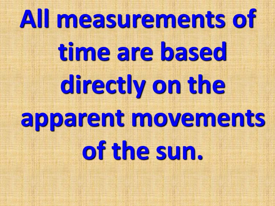 All measurements of time are based directly on the apparent movements of the sun.