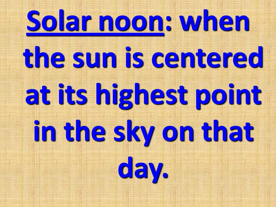 Solar noon: when the sun is centered at its highest point in the sky on that day.