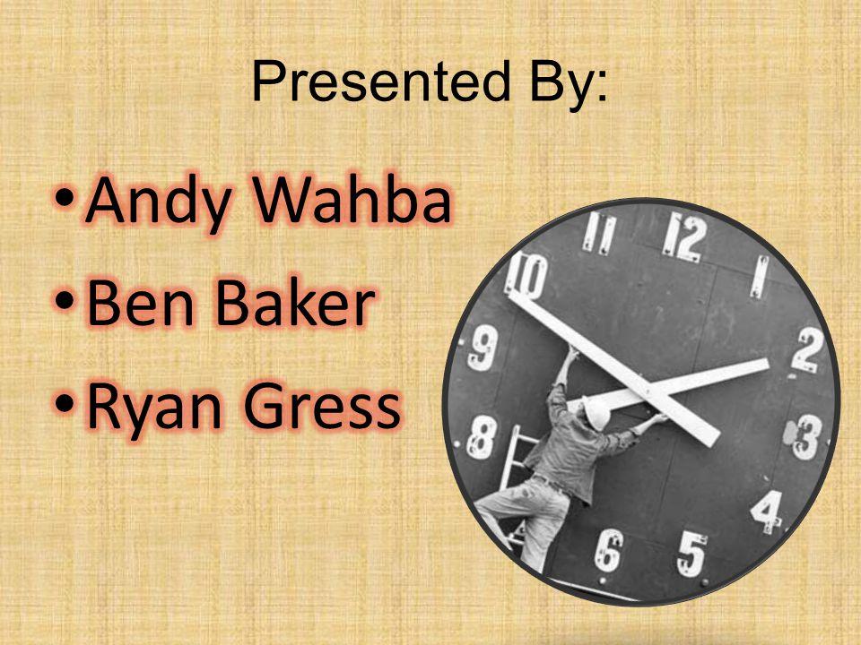 Presented By: Andy Wahba Ben Baker Ryan Gress