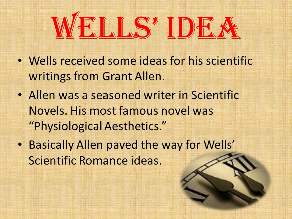 Wells' Idea Wells received some ideas for his scientific writings from Grant Allen.