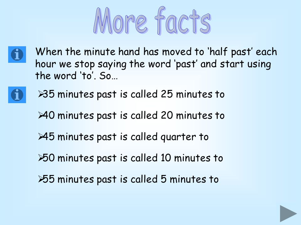 More facts When the minute hand has moved to 'half past' each hour we stop saying the word 'past' and start using the word 'to'. So…