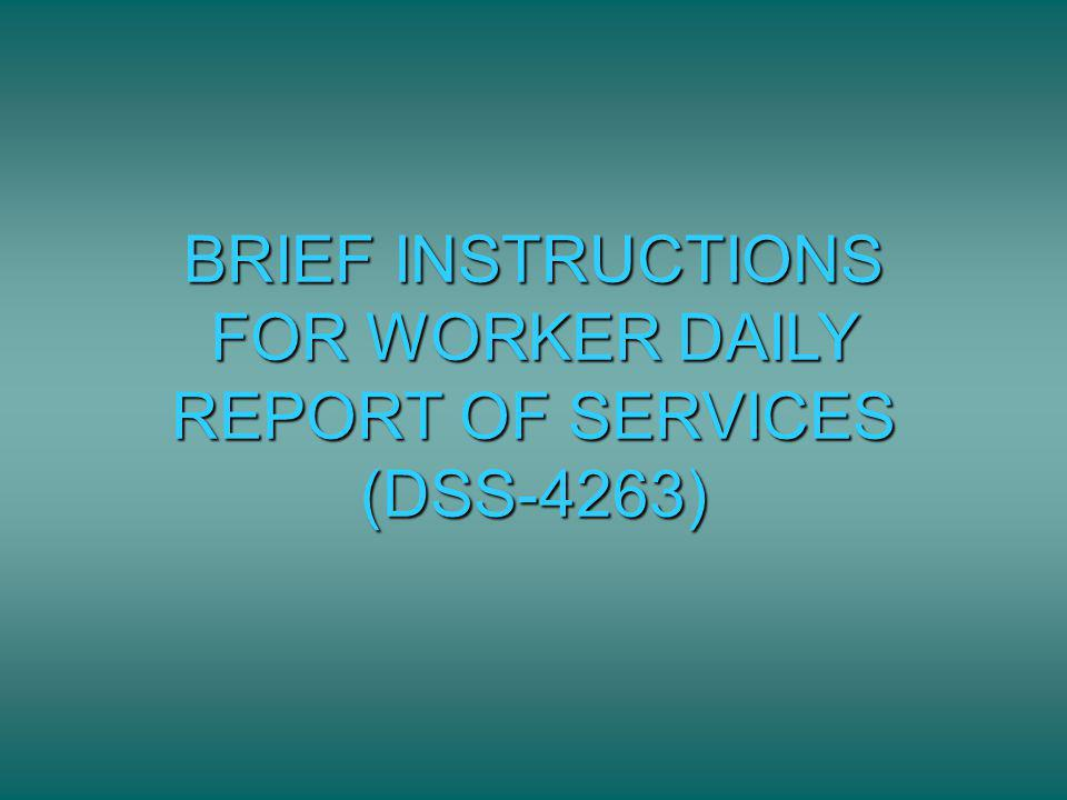 BRIEF INSTRUCTIONS FOR WORKER DAILY REPORT OF SERVICES (DSS-4263)