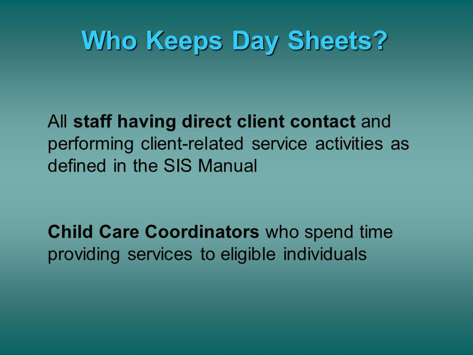 Who Keeps Day Sheets All staff having direct client contact and performing client-related service activities as defined in the SIS Manual.